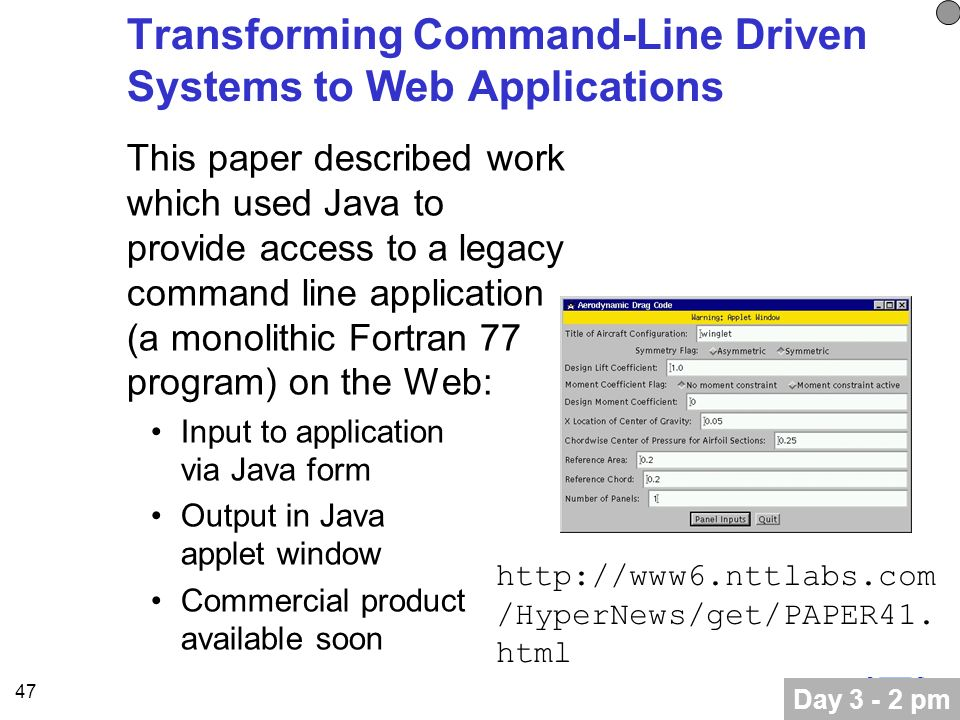 47 Transforming Command-Line Driven Systems to Web Applications This paper described work which used Java to provide access to a legacy command line application (a monolithic Fortran 77 program) on the Web: Input to application via Java form Output in Java applet window Commercial product available soon Day 3 - 2 pm http://www6.nttlabs.com /HyperNews/get/PAPER41.