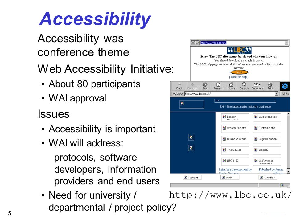 5 Accessibility http://www.lbc.co.uk/ Accessibility was conference theme Web Accessibility Initiative: About 80 participants WAI approval Issues Accessibility is important WAI will address: protocols, software developers, information providers and end users Need for university / departmental / project policy