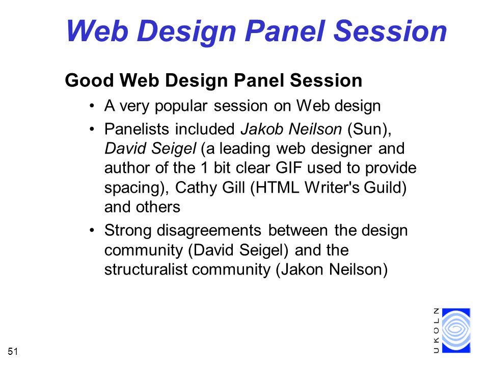 51 Web Design Panel Session Good Web Design Panel Session A very popular session on Web design Panelists included Jakob Neilson (Sun), David Seigel (a leading web designer and author of the 1 bit clear GIF used to provide spacing), Cathy Gill (HTML Writer s Guild) and others Strong disagreements between the design community (David Seigel) and the structuralist community (Jakon Neilson)