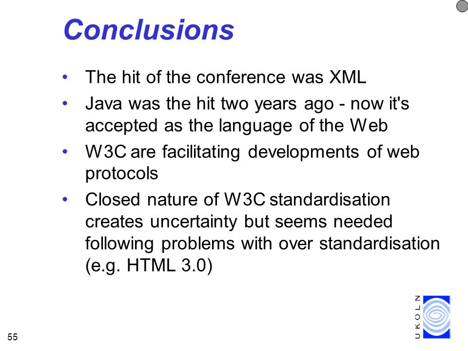 55 Conclusions The hit of the conference was XML Java was the hit two years ago - now it s accepted as the language of the Web W3C are facilitating developments of web protocols Closed nature of W3C standardisation creates uncertainty but seems needed following problems with over standardisation (e.g.
