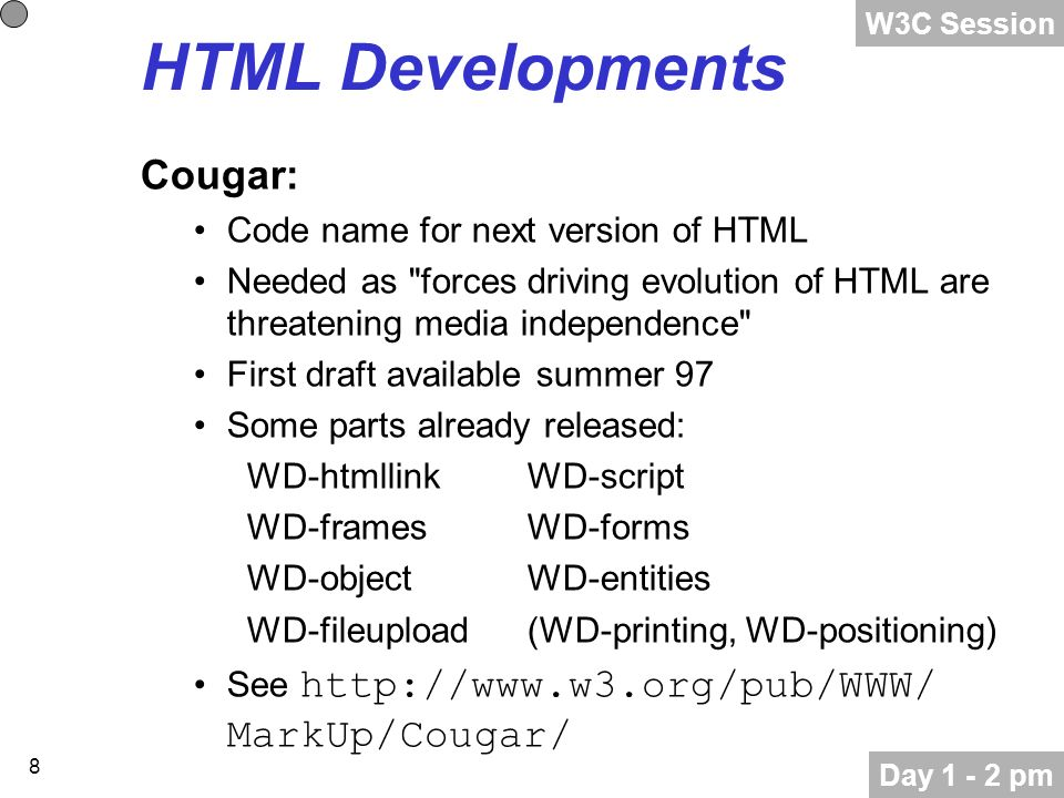 8 HTML Developments Cougar: Code name for next version of HTML Needed as forces driving evolution of HTML are threatening media independence First draft available summer 97 Some parts already released: WD-htmllinkWD-script WD-framesWD-forms WD-objectWD-entities WD-fileupload(WD-printing, WD-positioning) See http://www.w3.org/pub/WWW/ MarkUp/Cougar/ Day 1 - 2 pm W3C Session