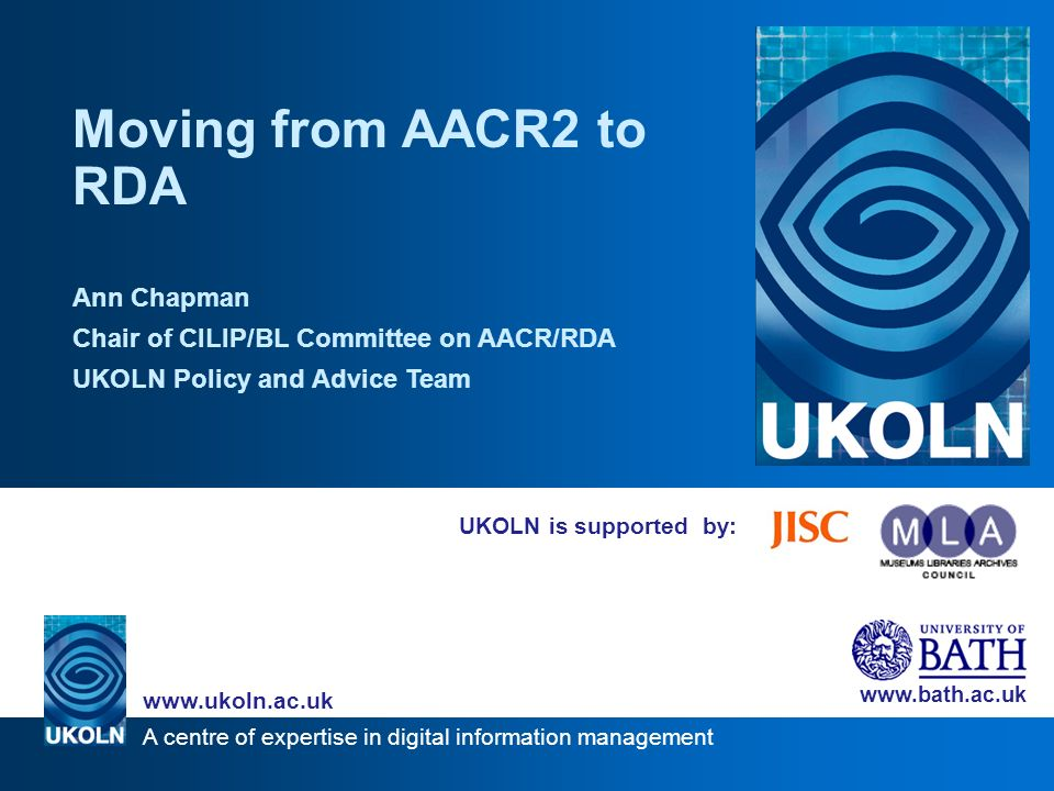 A centre of expertise in digital information management www.ukoln.ac.uk www.bath.ac.uk UKOLN is supported by: Moving from AACR2 to RDA Ann Chapman Cha