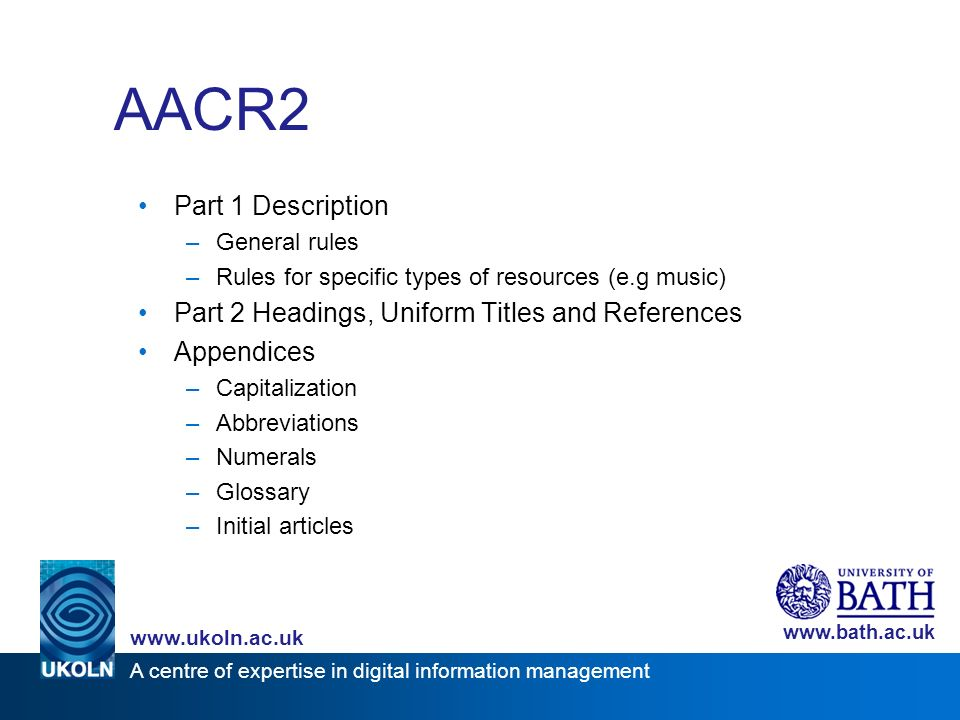 A centre of expertise in digital information management www.ukoln.ac.uk www.bath.ac.uk AACR2 Part 1 Description –General rules –Rules for specific typ