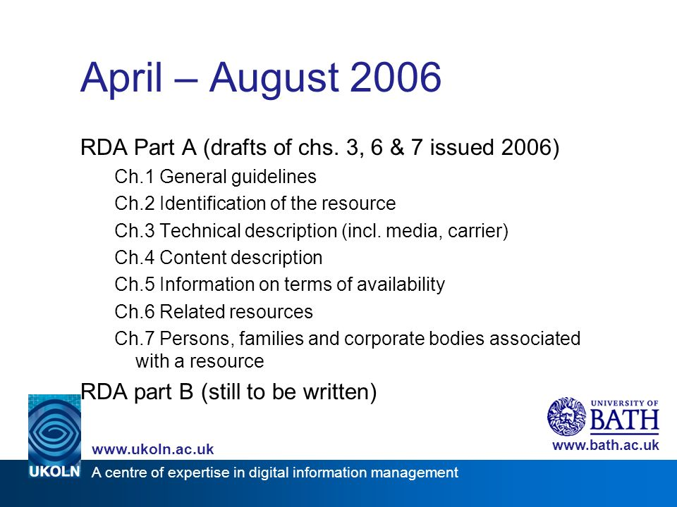 A centre of expertise in digital information management www.ukoln.ac.uk www.bath.ac.uk April – August 2006 RDA Part A (drafts of chs. 3, 6 & 7 issued