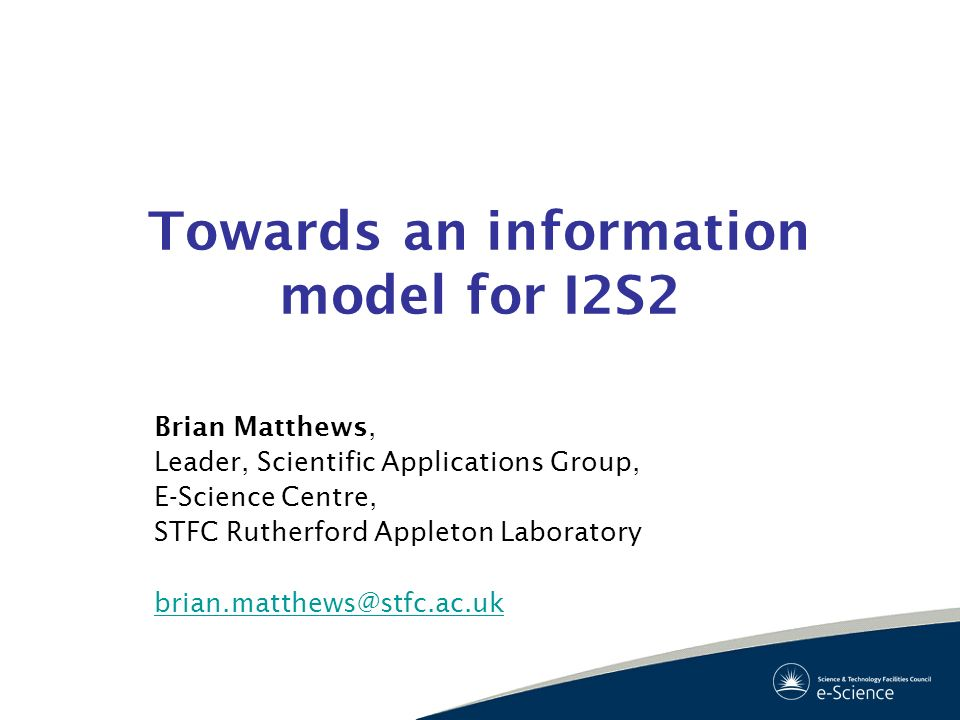 Towards an information model for I2S2 Brian Matthews, Leader, Scientific Applications Group, E-Science Centre, STFC Rutherford Appleton Laboratory bri