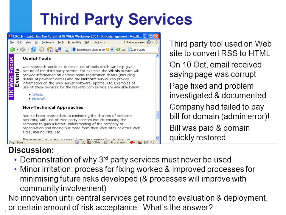 A centre of expertise in digital information managementwww.ukoln.ac.uk 13 Third Party Services Third party tool used on Web site to convert RSS to HTML On 10 Oct, email received saying page was corrupt Page fixed and problem investigated & documented Company had failed to pay bill for domain (admin error).