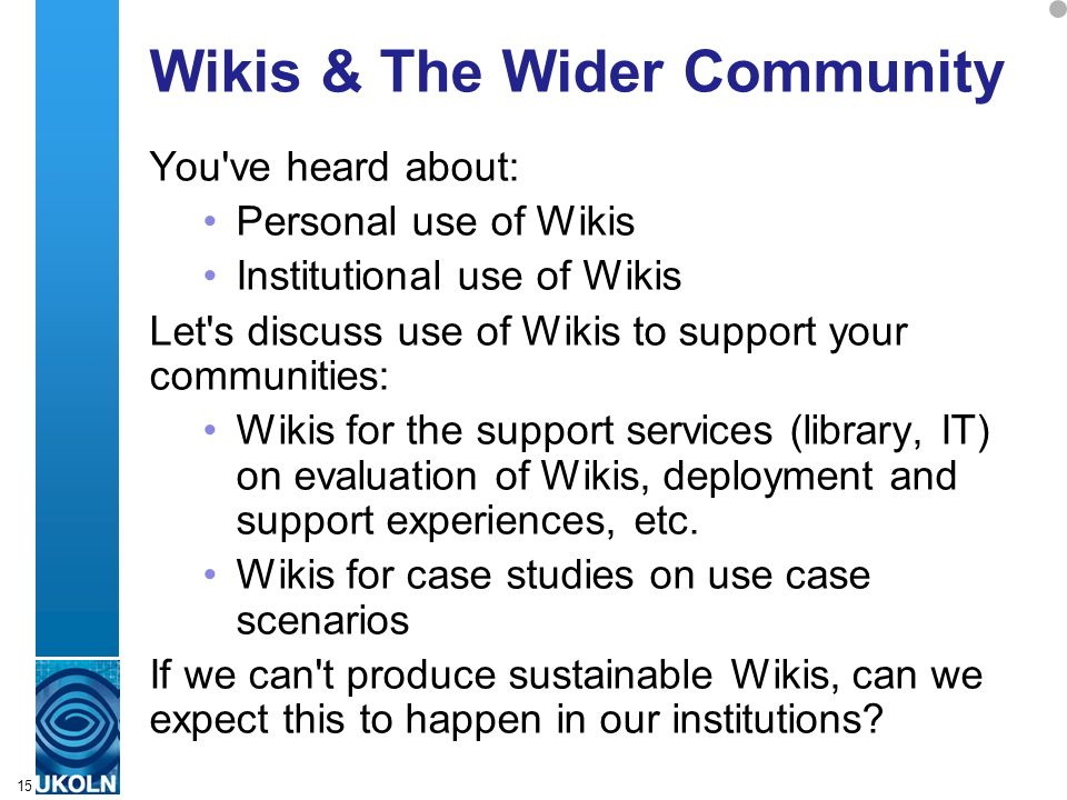A centre of expertise in digital information managementwww.ukoln.ac.uk 15 Wikis & The Wider Community You ve heard about: Personal use of Wikis Institutional use of Wikis Let s discuss use of Wikis to support your communities: Wikis for the support services (library, IT) on evaluation of Wikis, deployment and support experiences, etc.