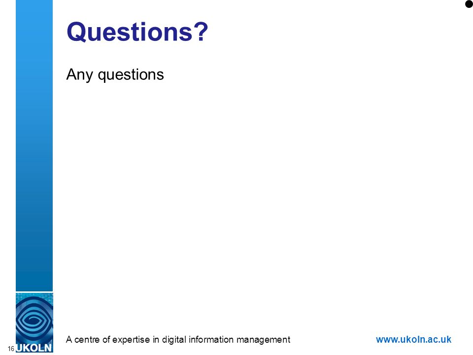 A centre of expertise in digital information managementwww.ukoln.ac.uk 16 Questions? Any questions