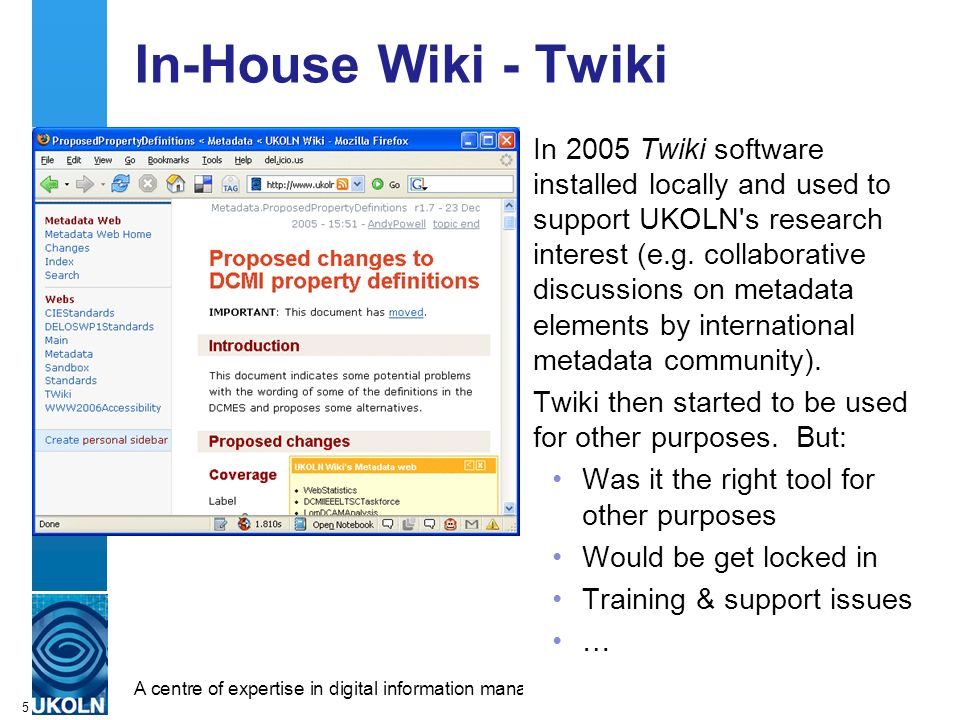 A centre of expertise in digital information managementwww.ukoln.ac.uk 5 In-House Wiki - Twiki In 2005 Twiki software installed locally and used to support UKOLN s research interest (e.g.