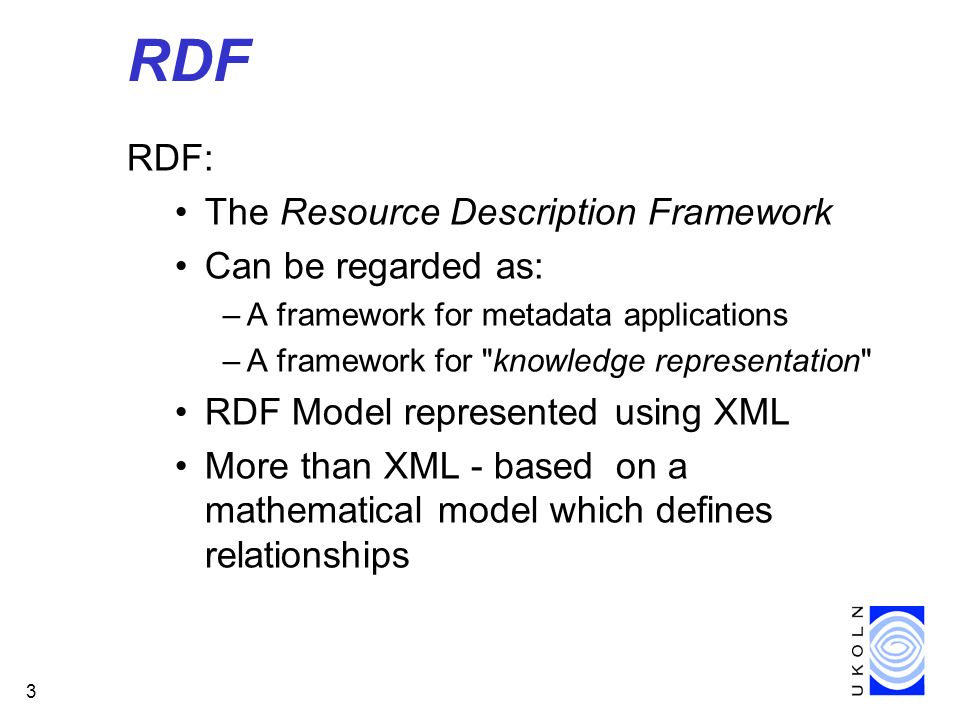 3 RDF RDF: The Resource Description Framework Can be regarded as: –A framework for metadata applications –A framework for