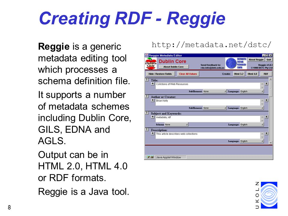 8 Creating RDF - Reggie Reggie is a generic metadata editing tool which processes a schema definition file. It supports a number of metadata schemes i