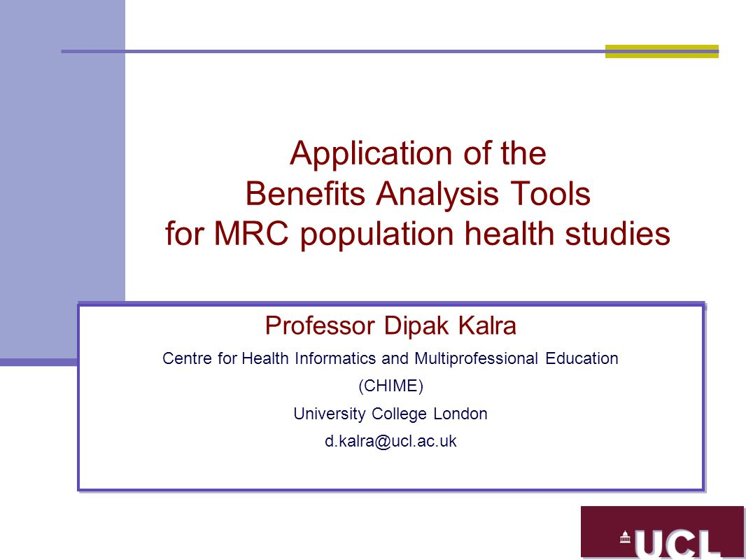 Application of the Benefits Analysis Tools for MRC population health studies Professor Dipak Kalra Centre for Health Informatics and Multiprofessional Education (CHIME) University College London d.kalra@ucl.ac.uk Professor Dipak Kalra Centre for Health Informatics and Multiprofessional Education (CHIME) University College London d.kalra@ucl.ac.uk