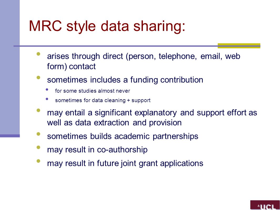 MRC style data sharing: arises through direct (person, telephone, email, web form) contact sometimes includes a funding contribution for some studies almost never sometimes for data cleaning + support may entail a significant explanatory and support effort as well as data extraction and provision sometimes builds academic partnerships may result in co-authorship may result in future joint grant applications