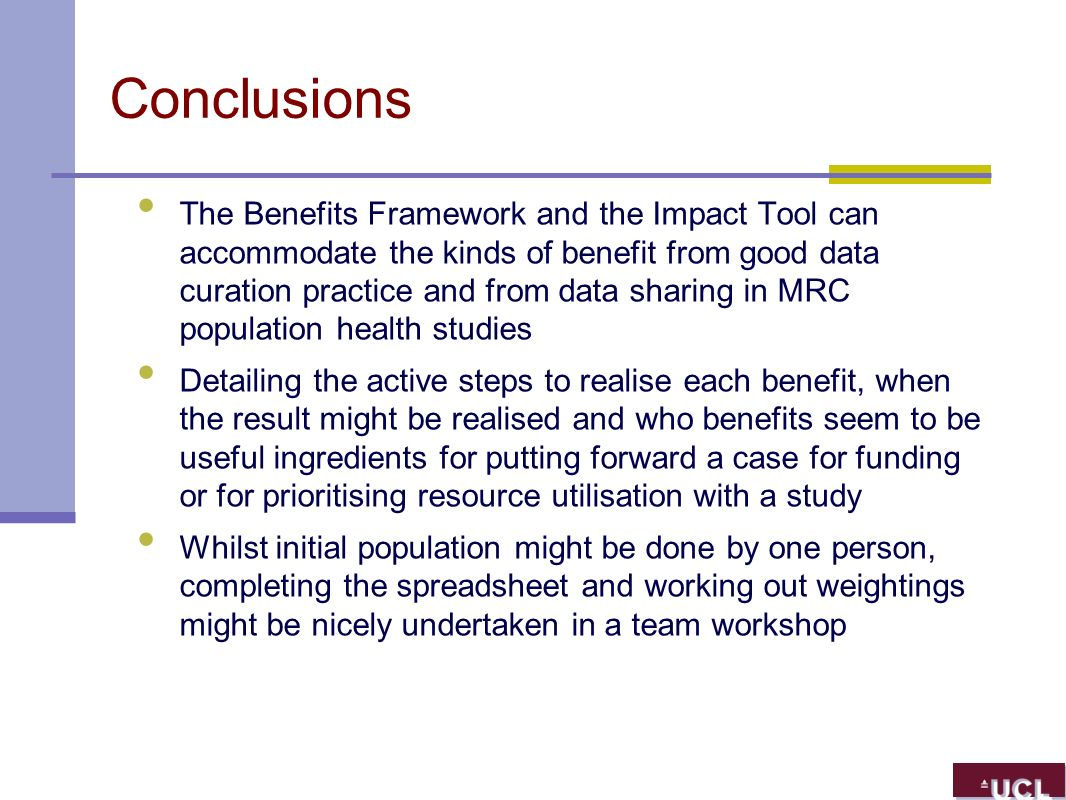 Conclusions The Benefits Framework and the Impact Tool can accommodate the kinds of benefit from good data curation practice and from data sharing in MRC population health studies Detailing the active steps to realise each benefit, when the result might be realised and who benefits seem to be useful ingredients for putting forward a case for funding or for prioritising resource utilisation with a study Whilst initial population might be done by one person, completing the spreadsheet and working out weightings might be nicely undertaken in a team workshop