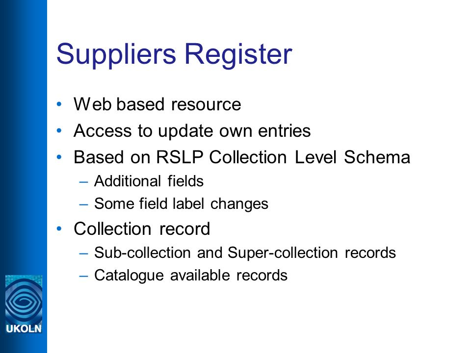 Suppliers Register Web based resource Access to update own entries Based on RSLP Collection Level Schema –Additional fields –Some field label changes Collection record –Sub-collection and Super-collection records –Catalogue available records
