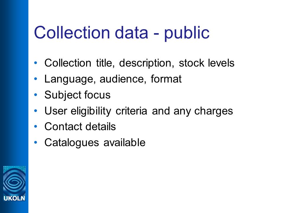 Collection data - public Collection title, description, stock levels Language, audience, format Subject focus User eligibility criteria and any charges Contact details Catalogues available