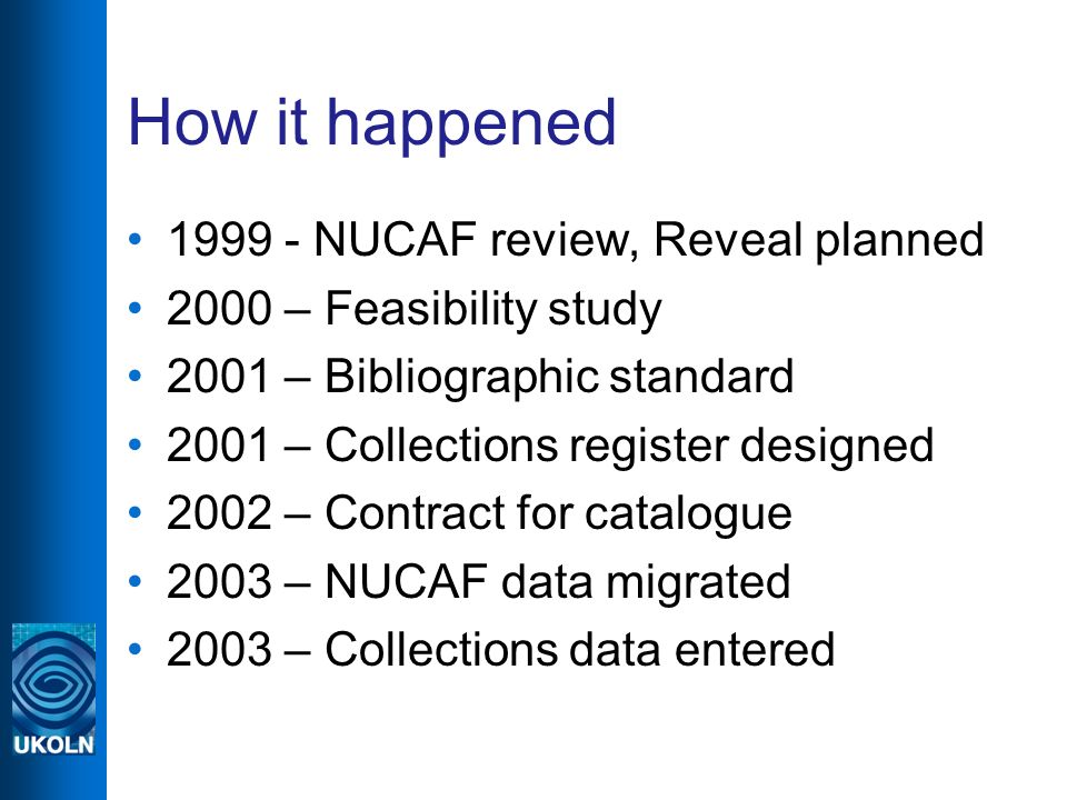 How it happened 1999 - NUCAF review, Reveal planned 2000 – Feasibility study 2001 – Bibliographic standard 2001 – Collections register designed 2002 – Contract for catalogue 2003 – NUCAF data migrated 2003 – Collections data entered