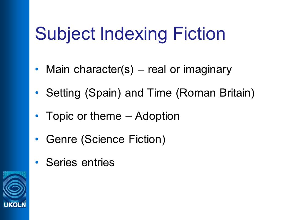 Subject Indexing Fiction Main character(s) – real or imaginary Setting (Spain) and Time (Roman Britain) Topic or theme – Adoption Genre (Science Fiction) Series entries