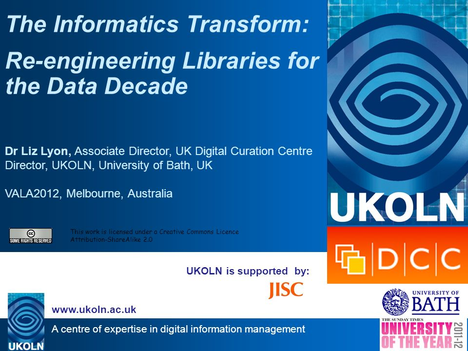 A centre of expertise in digital information management www.ukoln.ac.uk UKOLN is supported by: The Informatics Transform: Re-engineering Libraries for the Data Decade Dr Liz Lyon, Associate Director, UK Digital Curation Centre Director, UKOLN, University of Bath, UK VALA2012, Melbourne, Australia This work is licensed under a Creative Commons Licence Attribution-ShareAlike 2.0