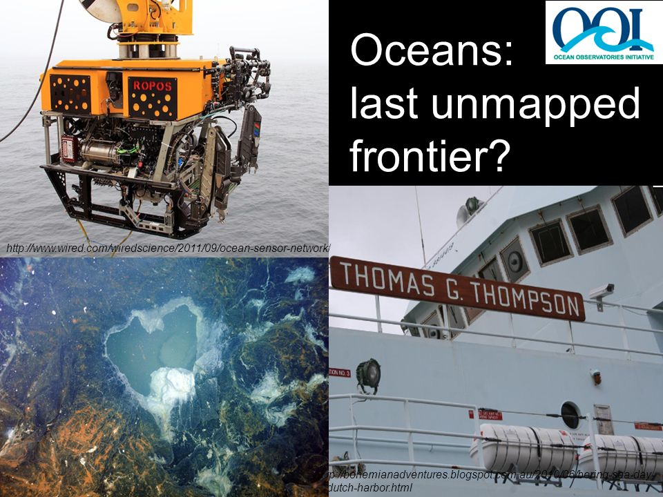 Oceans: last unmapped frontier? http://bohemianadventures.blogspot.com.au/2010/06/bering-sea-day- 1-dutch-harbor.html http://www.wired.com/wiredscienc