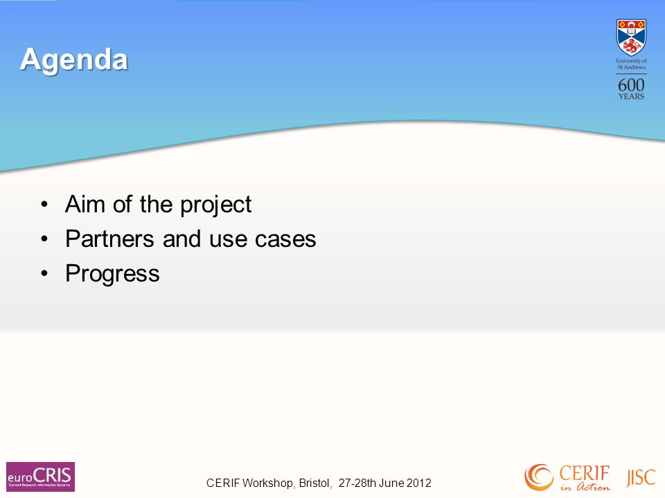 Aim of the project Partners and use cases Progress Agenda CERIF Workshop, Bristol, 27-28th June 2012