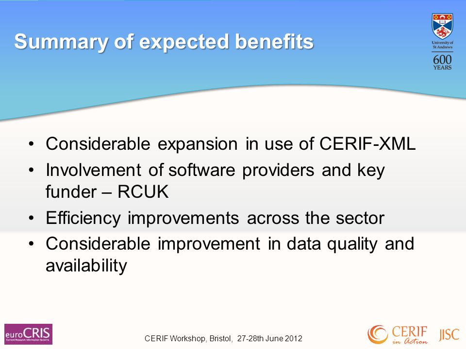 Summary of expected benefits CERIF Workshop, Bristol, 27-28th June 2012 Considerable expansion in use of CERIF-XML Involvement of software providers and key funder – RCUK Efficiency improvements across the sector Considerable improvement in data quality and availability