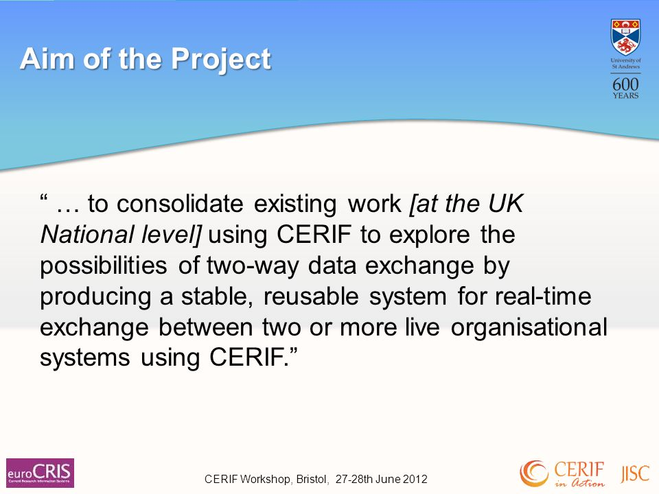 … to consolidate existing work [at the UK National level] using CERIF to explore the possibilities of two-way data exchange by producing a stable, reusable system for real-time exchange between two or more live organisational systems using CERIF.