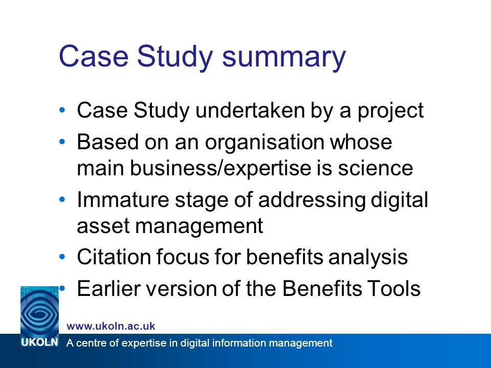 A centre of expertise in digital information management www.ukoln.ac.uk Case Study summary Case Study undertaken by a project Based on an organisation whose main business/expertise is science Immature stage of addressing digital asset management Citation focus for benefits analysis Earlier version of the Benefits Tools