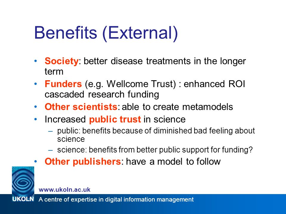 A centre of expertise in digital information management www.ukoln.ac.uk Benefits (External) Society: better disease treatments in the longer term Funders (e.g.