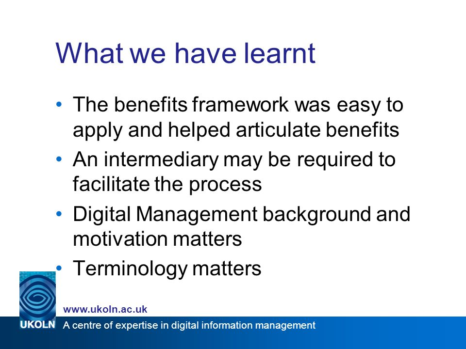 A centre of expertise in digital information management www.ukoln.ac.uk What we have learnt The benefits framework was easy to apply and helped articulate benefits An intermediary may be required to facilitate the process Digital Management background and motivation matters Terminology matters