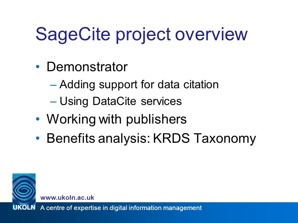 A centre of expertise in digital information management www.ukoln.ac.uk SageCite project overview Demonstrator –Adding support for data citation –Using DataCite services Working with publishers Benefits analysis: KRDS Taxonomy