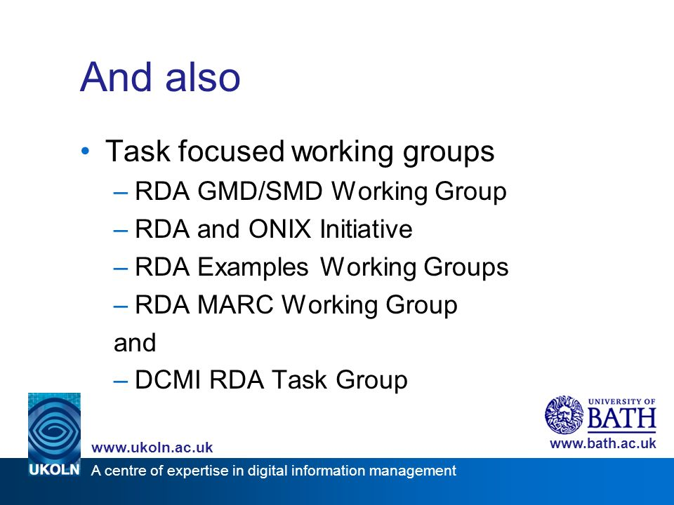 A centre of expertise in digital information management www.ukoln.ac.uk www.bath.ac.uk And also Task focused working groups –RDA GMD/SMD Working Group