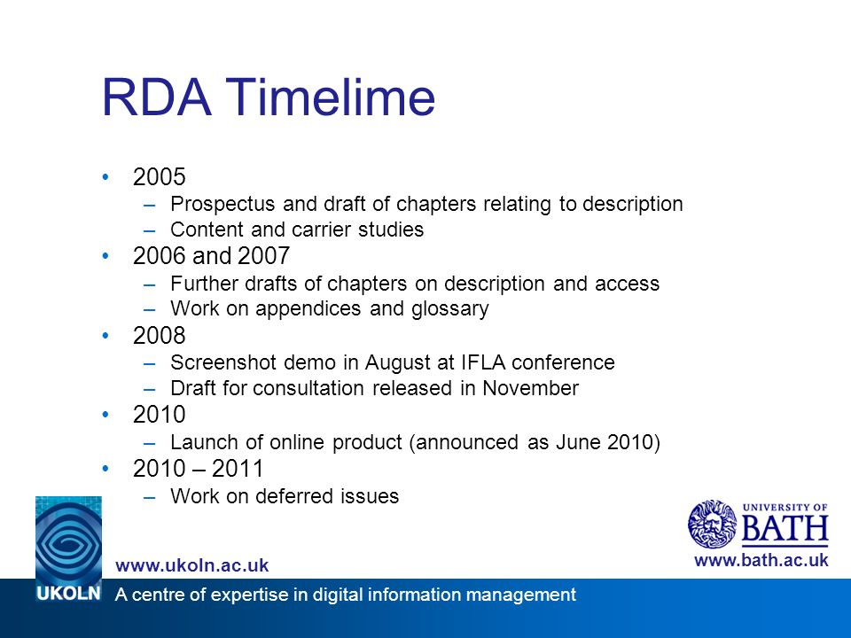 A centre of expertise in digital information management www.ukoln.ac.uk www.bath.ac.uk RDA Timelime 2005 –Prospectus and draft of chapters relating to