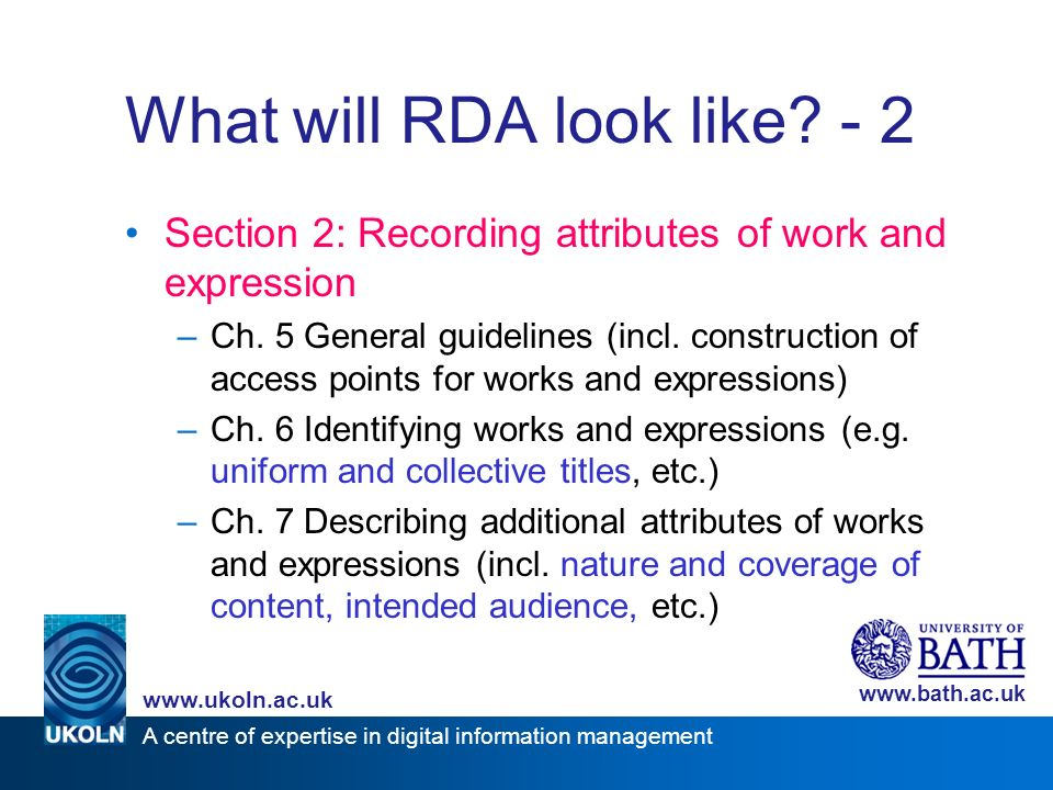 A centre of expertise in digital information management www.ukoln.ac.uk www.bath.ac.uk What will RDA look like? - 2 Section 2: Recording attributes of