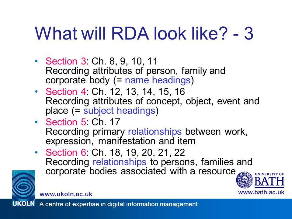 A centre of expertise in digital information management www.ukoln.ac.uk www.bath.ac.uk What will RDA look like? - 3 Section 3: Ch. 8, 9, 10, 11 Record