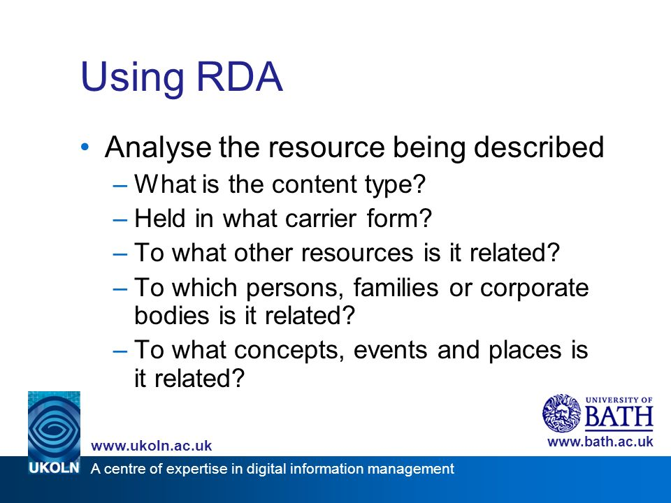 A centre of expertise in digital information management www.ukoln.ac.uk www.bath.ac.uk Using RDA Analyse the resource being described –What is the con