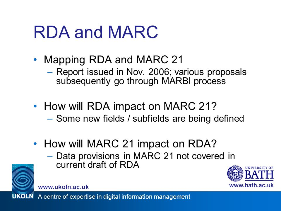 A centre of expertise in digital information management www.ukoln.ac.uk www.bath.ac.uk RDA and MARC Mapping RDA and MARC 21 –Report issued in Nov. 200
