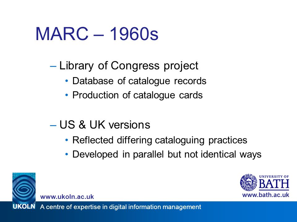 A centre of expertise in digital information management www.ukoln.ac.uk www.bath.ac.uk MARC – 1960s –Library of Congress project Database of catalogue