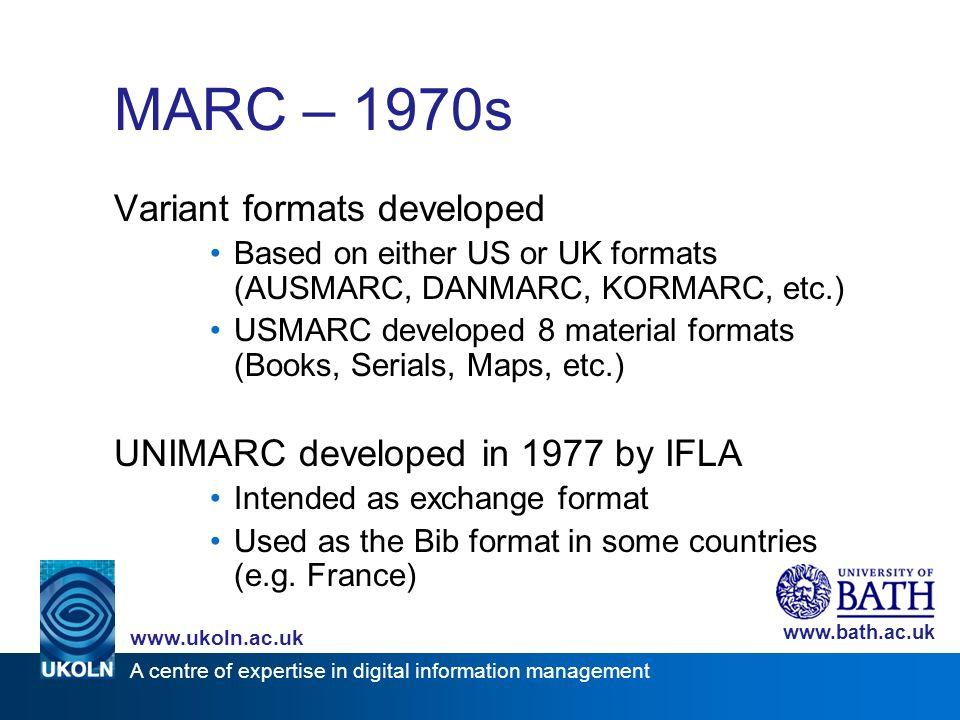 A centre of expertise in digital information management www.ukoln.ac.uk www.bath.ac.uk MARC – 1970s Variant formats developed Based on either US or UK