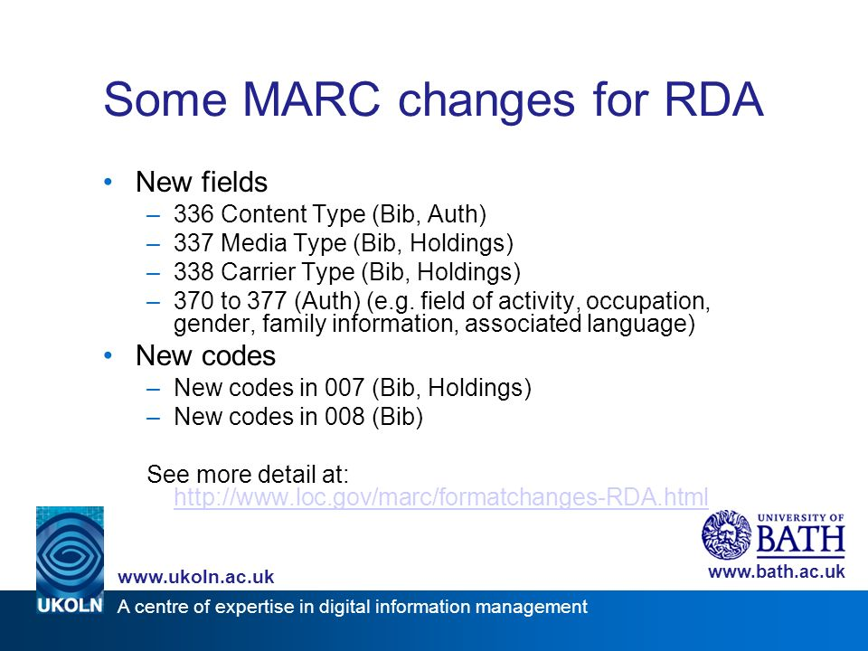 A centre of expertise in digital information management www.ukoln.ac.uk www.bath.ac.uk Some MARC changes for RDA New fields –336 Content Type (Bib, Au