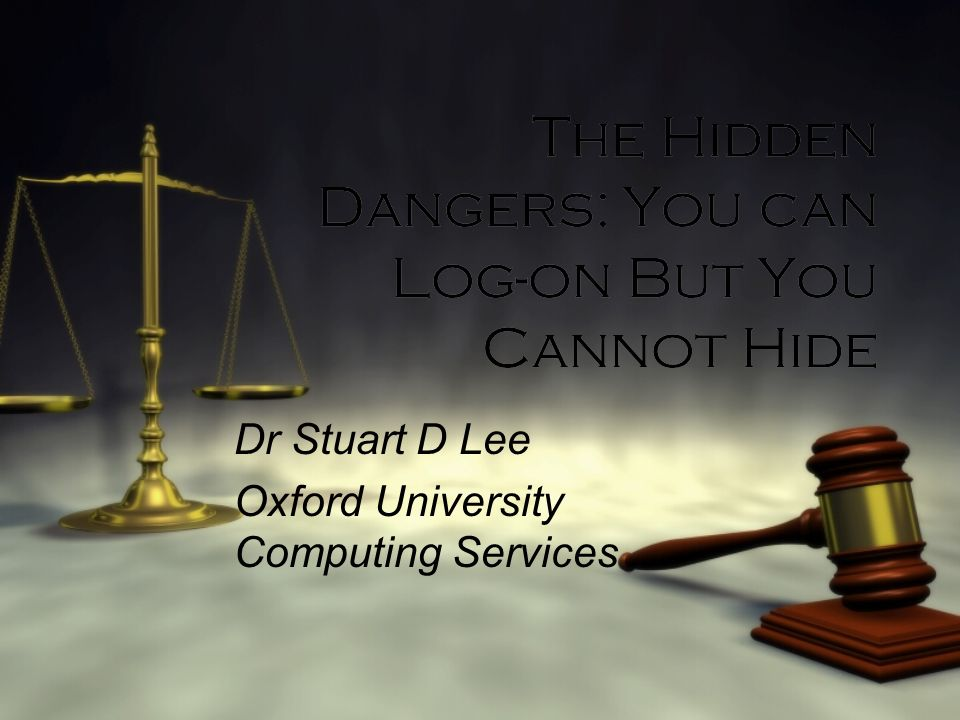 The Hidden Dangers: You can Log-on But You Cannot Hide Dr Stuart D Lee Oxford University Computing Services Dr Stuart D Lee Oxford University Computin