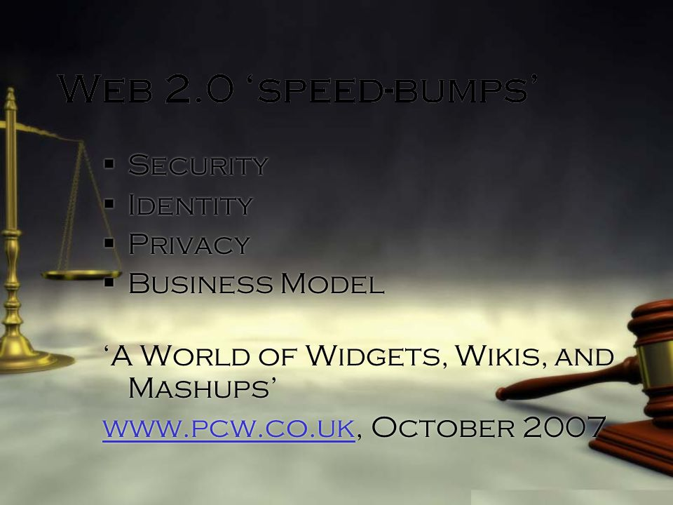 Web 2.0 speed-bumps Security Identity Privacy Business Model A World of Widgets, Wikis, and Mashups   October 2007 Security Identity Privacy Business Model A World of Widgets, Wikis, and Mashups   October 2007