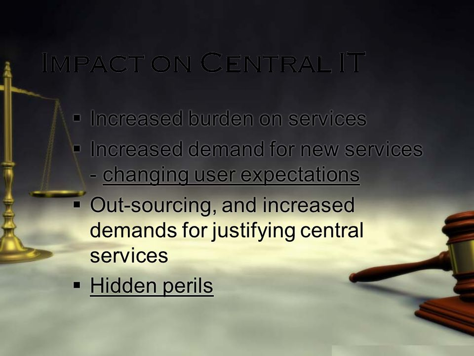 Impact on Central IT Increased burden on services Increased demand for new services - changing user expectations Out-sourcing, and increased demands for justifying central services Hidden perils Increased burden on services Increased demand for new services - changing user expectations Out-sourcing, and increased demands for justifying central services Hidden perils