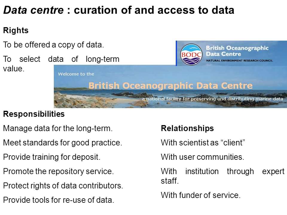 Data centre : curation of and access to data Rights To be offered a copy of data. To select data of long-term value. Responsibilities Manage data for