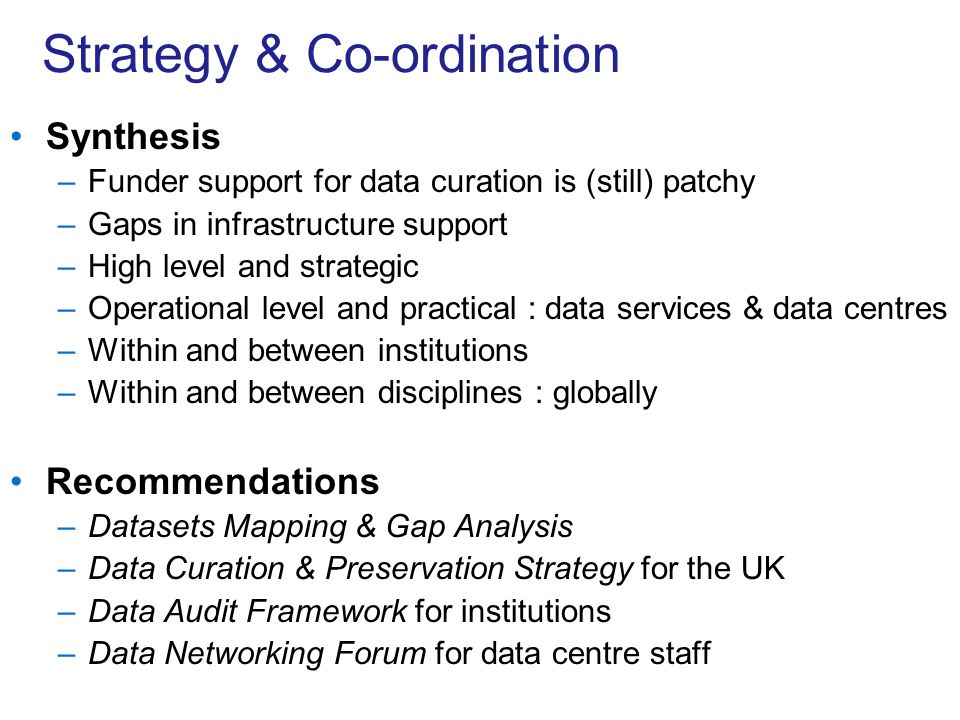 Strategy & Co-ordination Synthesis –Funder support for data curation is (still) patchy –Gaps in infrastructure support –High level and strategic –Operational level and practical : data services & data centres –Within and between institutions –Within and between disciplines : globally Recommendations –Datasets Mapping & Gap Analysis –Data Curation & Preservation Strategy for the UK –Data Audit Framework for institutions –Data Networking Forum for data centre staff