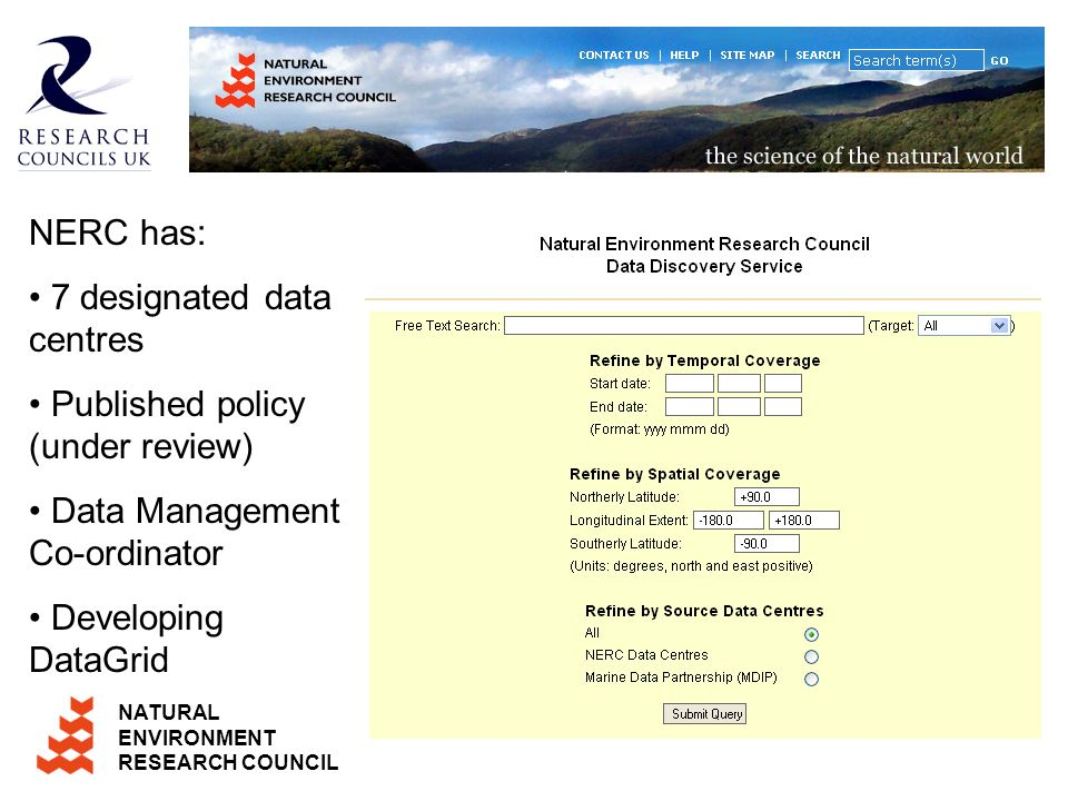NATURAL ENVIRONMENT RESEARCH COUNCIL NERC has: 7 designated data centres Published policy (under review) Data Management Co-ordinator Developing DataGrid