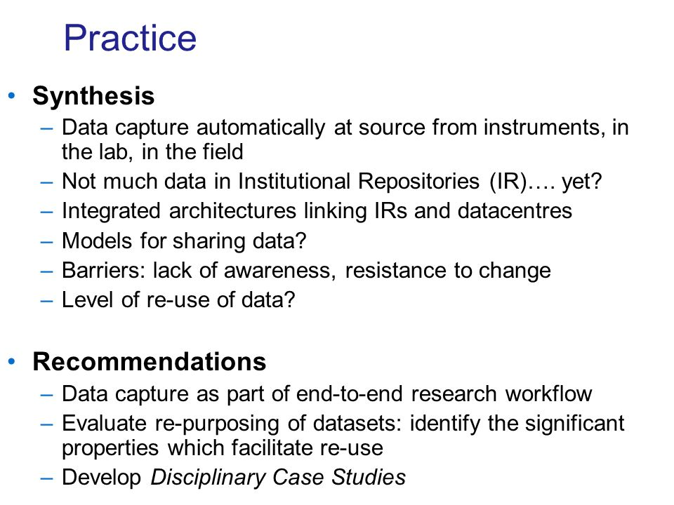 Practice Synthesis –Data capture automatically at source from instruments, in the lab, in the field –Not much data in Institutional Repositories (IR)….