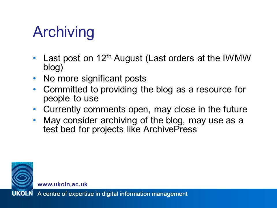A centre of expertise in digital information management www.ukoln.ac.uk Archiving Last post on 12 th August (Last orders at the IWMW blog) No more sig