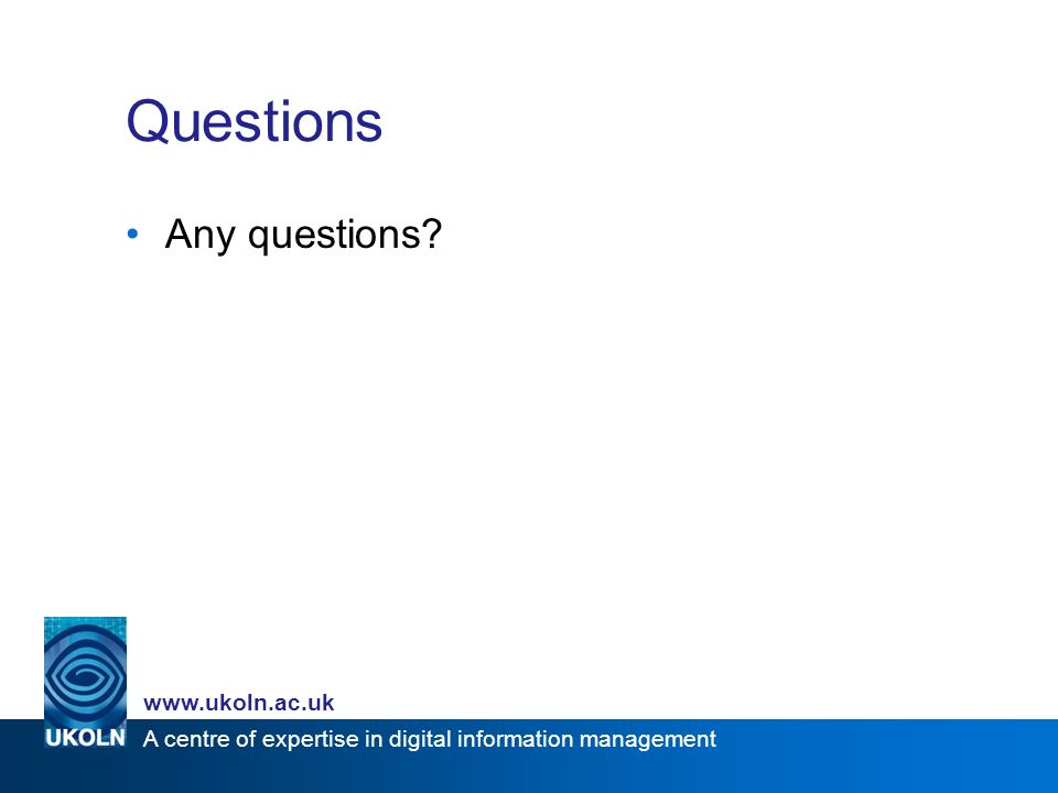 A centre of expertise in digital information management www.ukoln.ac.uk Questions Any questions?