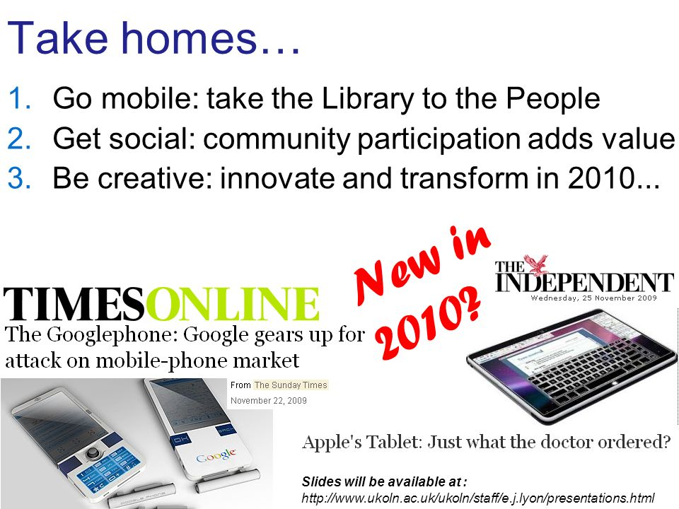 Take homes… 1.Go mobile: take the Library to the People 2.Get social: community participation adds value 3.Be creative: innovate and transform in 2010...